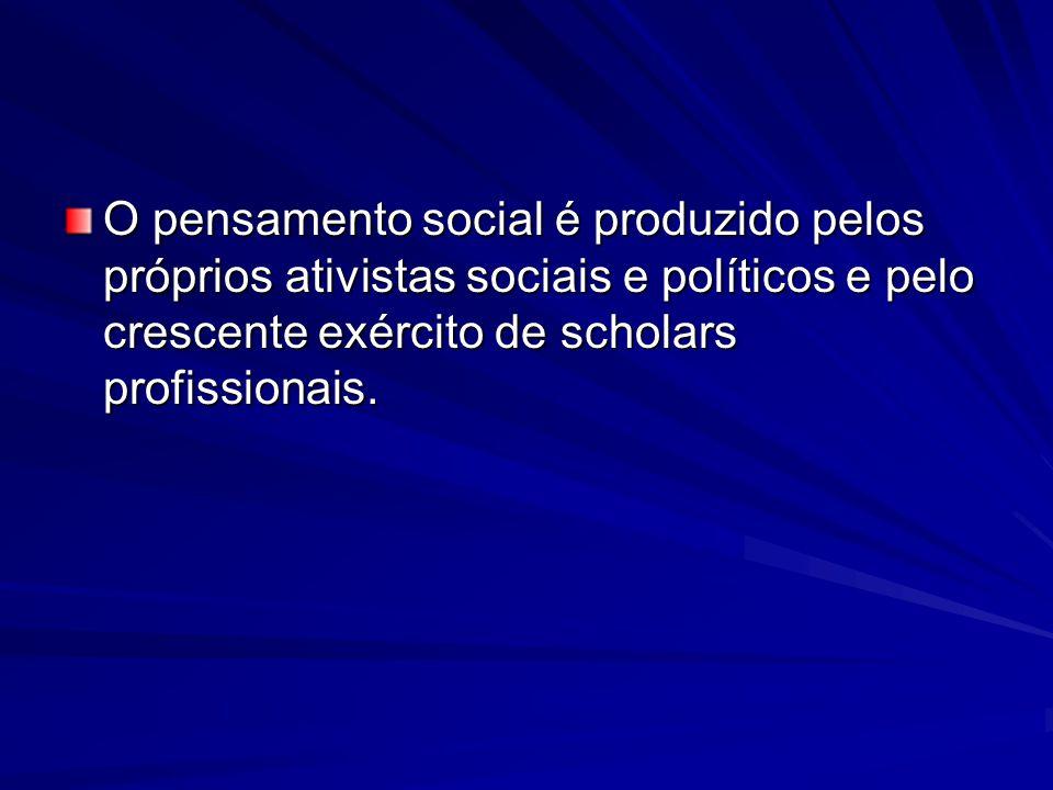 O pensamento social é produzido pelos próprios ativistas sociais e políticos e pelo crescente exército de scholars profissionais.