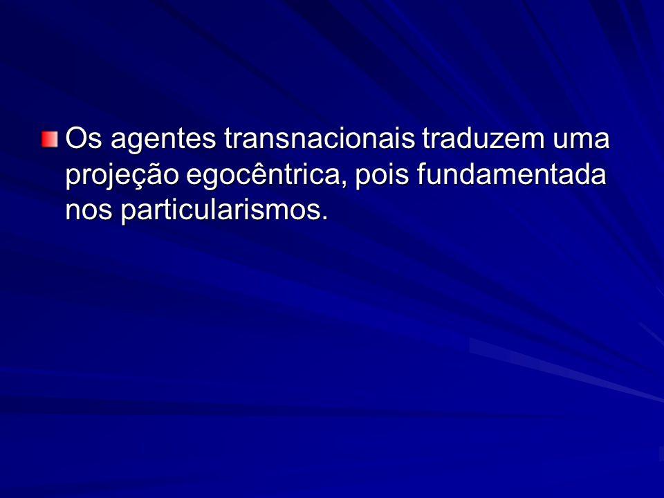 Os agentes transnacionais traduzem uma projeção egocêntrica, pois fundamentada nos particularismos.