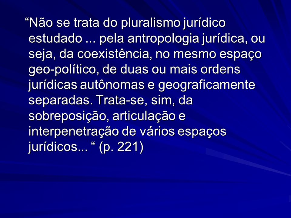 """""""Não se trata do pluralismo jurídico estudado... pela antropologia jurídica, ou seja, da coexistência, no mesmo espaço geo-político, de duas ou mais o"""