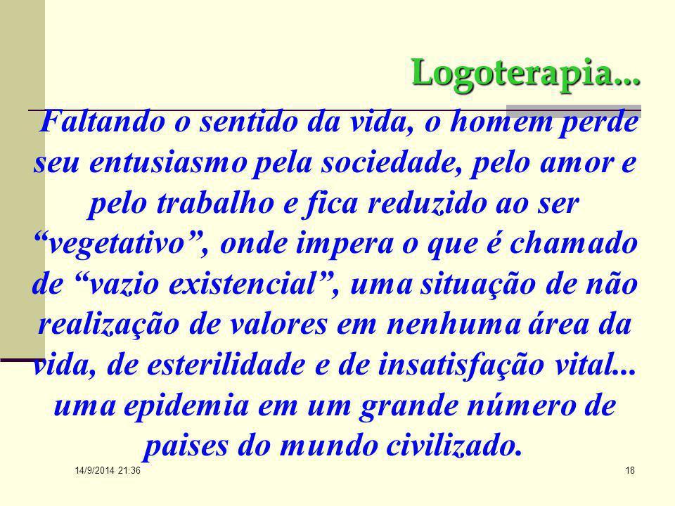 14/9/2014 21:38 17 Logoterapia… A Logoterapia afirma que o sentido da existência, o real significado da missão única e singular de cada pessoa tem par