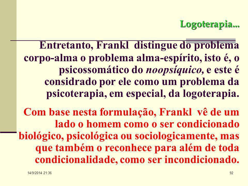 14/9/2014 21:38 91 Logoterapia... O problema corpo-alma é um problema psicofísico, isto é, o psicossomático, que na prática é tratado na psiquiatria e