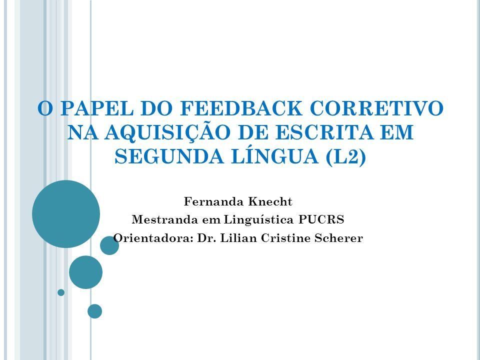 O PAPEL DO FEEDBACK CORRETIVO NA AQUISIÇÃO DE ESCRITA EM SEGUNDA LÍNGUA (L2) Fernanda Knecht Mestranda em Linguística PUCRS Orientadora: Dr.