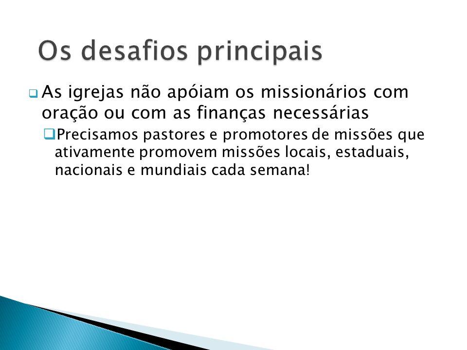  As igrejas não apóiam os missionários com oração ou com as finanças necessárias  Precisamos pastores e promotores de missões que ativamente promovem missões locais, estaduais, nacionais e mundiais cada semana!
