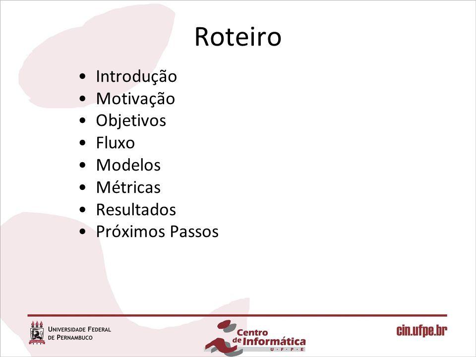 Roteiro Introdução Motivação Objetivos Fluxo Modelos Métricas Resultados Próximos Passos