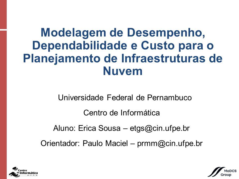 Universidade Federal de Pernambuco Centro de Informática Aluno: Erica Sousa – etgs@cin.ufpe.br Orientador: Paulo Maciel – prmm@cin.ufpe.br Modelagem de Desempenho, Dependabilidade e Custo para o Planejamento de Infraestruturas de Nuvem