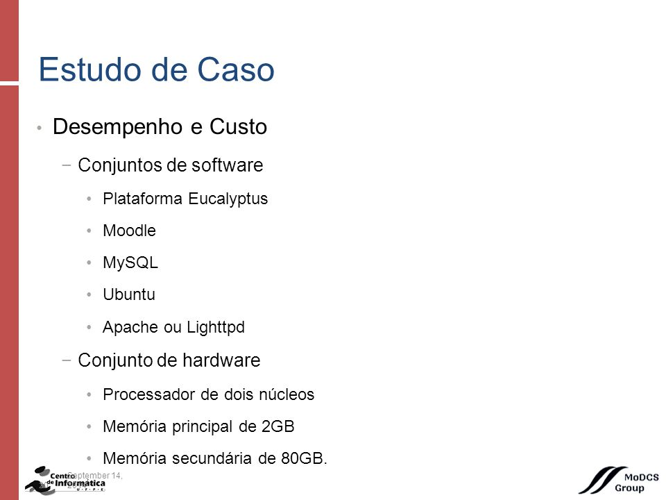 Desempenho e Custo −Conjuntos de software Plataforma Eucalyptus Moodle MySQL Ubuntu Apache ou Lighttpd −Conjunto de hardware Processador de dois núcleos Memória principal de 2GB Memória secundária de 80GB.