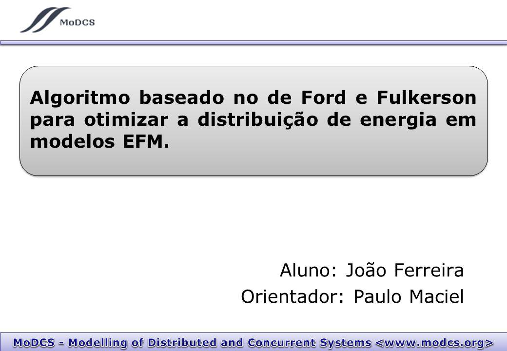 Aluno: João Ferreira Orientador: Paulo Maciel Algoritmo baseado no de Ford e Fulkerson para otimizar a distribuição de energia em modelos EFM.