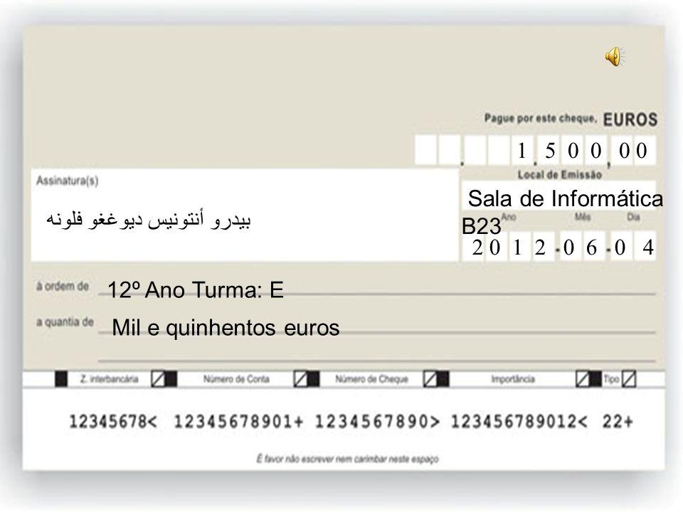 12ºE Duzentos e cinquenta euros 12º Ano Turma: E 2 5 0 0 0 Sala de Informática B23 2 0 1 2 0 6 0 4 بيدرو أنتونيس ديوغغو فلونه