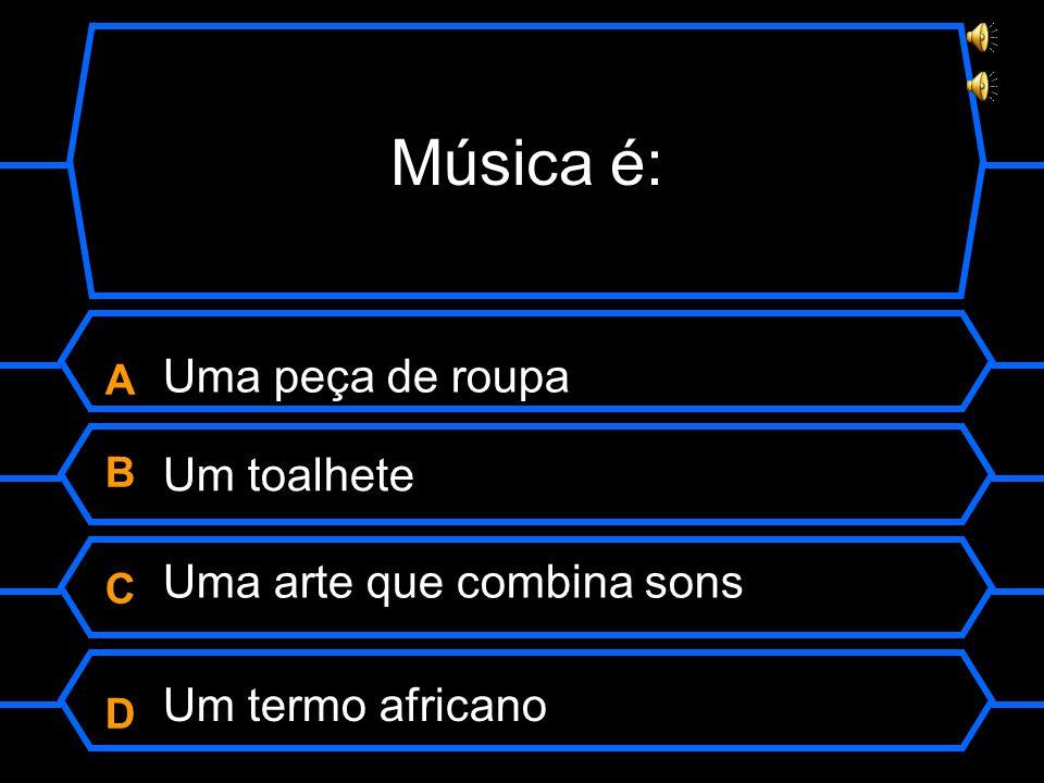 Música é: ABCDABCD Uma peça de roupa Um toalhete Uma arte que combina sons Um termo africano
