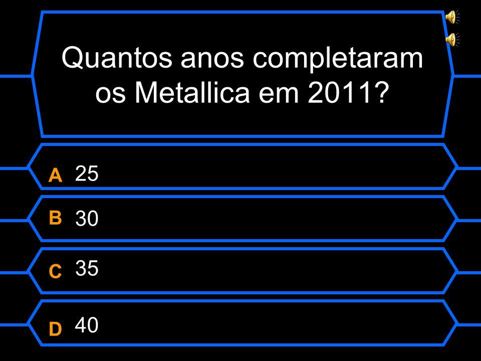 Quantos anos completaram os Metallica em 2011 ABCDABCD 30 35 40 25