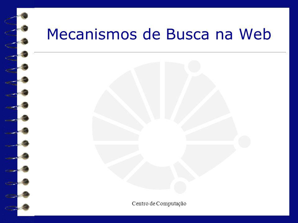Centro de Computação  Internet :Informação Caótica  Mecanismos de Busca : Informação Organizada  O que são Mecanismos de Busca searchs  Tipos e Finalidades  Estratégia de Busca  Exercitando os conceitos ( exemplos )  Referências Tópicos