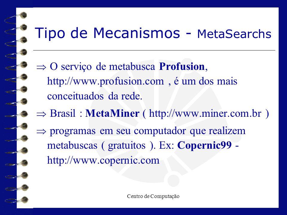 Centro de Computação Tipo de Mecanismos - MetaSearchs  O serviço de metabusca Profusion, http://www.profusion.com, é um dos mais conceituados da rede