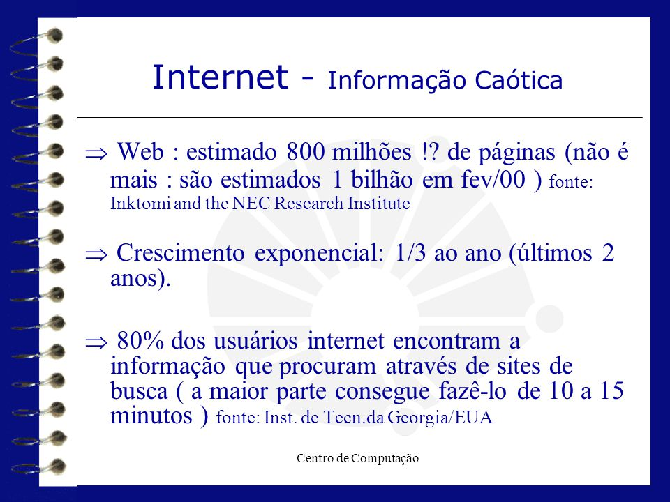 Centro de Computação Tipo de Mecanismos - Índices  Exemplos de índices genéricos  AltaVista (http://www.altavista.com)  Excite (http://www.excite.com)  FAST (http://www.alltheweb.com)  Google (http://www.google.com)  HotBot (http://www.hotbot.com)  Infoseek (http://infoseek.go.com)  Northern Light (http://www.northernlight.com)