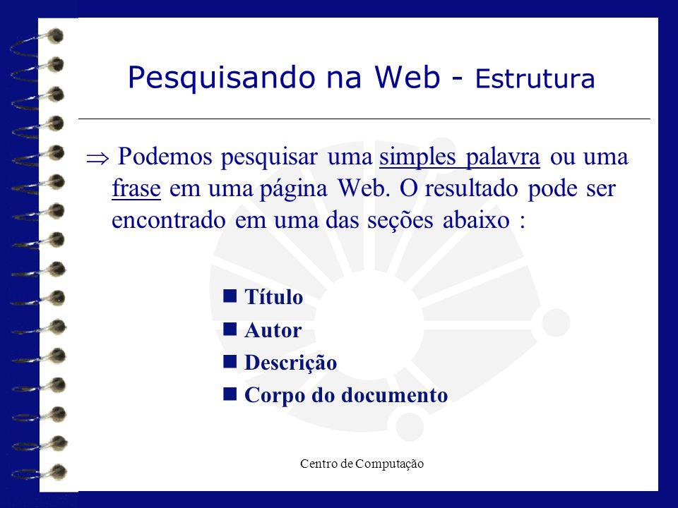 Centro de Computação Pesquisando na Web - Estrutura  Podemos pesquisar uma simples palavra ou uma frase em uma página Web. O resultado pode ser encon