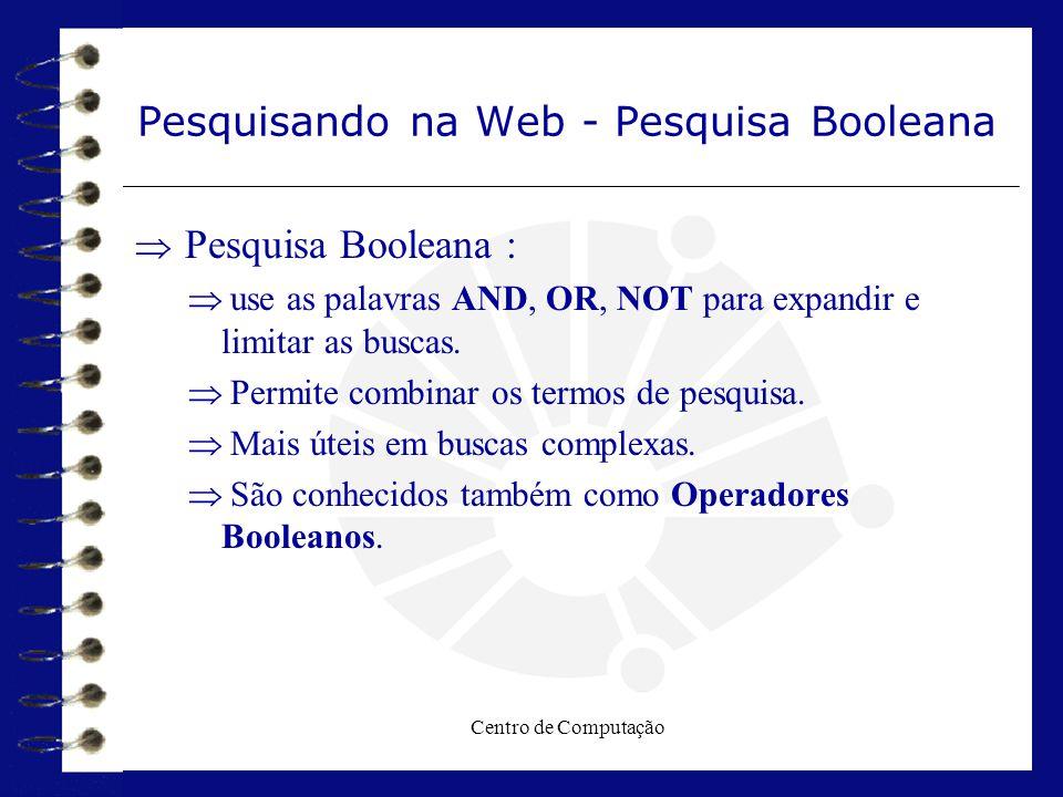 Centro de Computação Pesquisando na Web - Pesquisa Booleana  Pesquisa Booleana :  use as palavras AND, OR, NOT para expandir e limitar as buscas. 