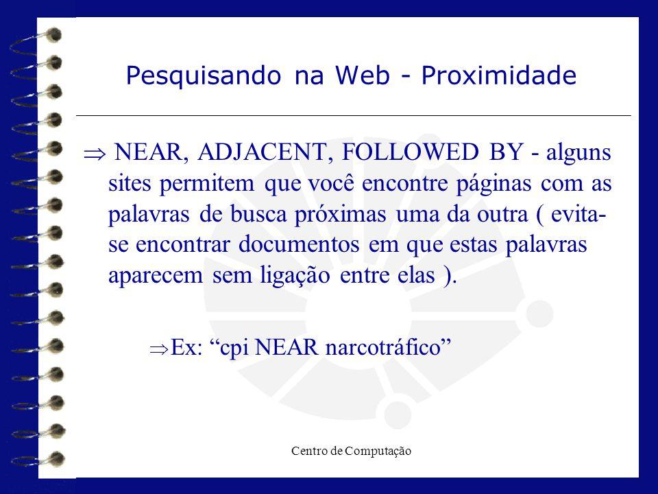 Centro de Computação Pesquisando na Web - Proximidade  NEAR, ADJACENT, FOLLOWED BY - alguns sites permitem que você encontre páginas com as palavras