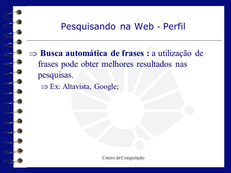 Centro de Computação Pesquisando na Web - Perfil  Busca automática de frases : a utilização de frases pode obter melhores resultados nas pesquisas. 