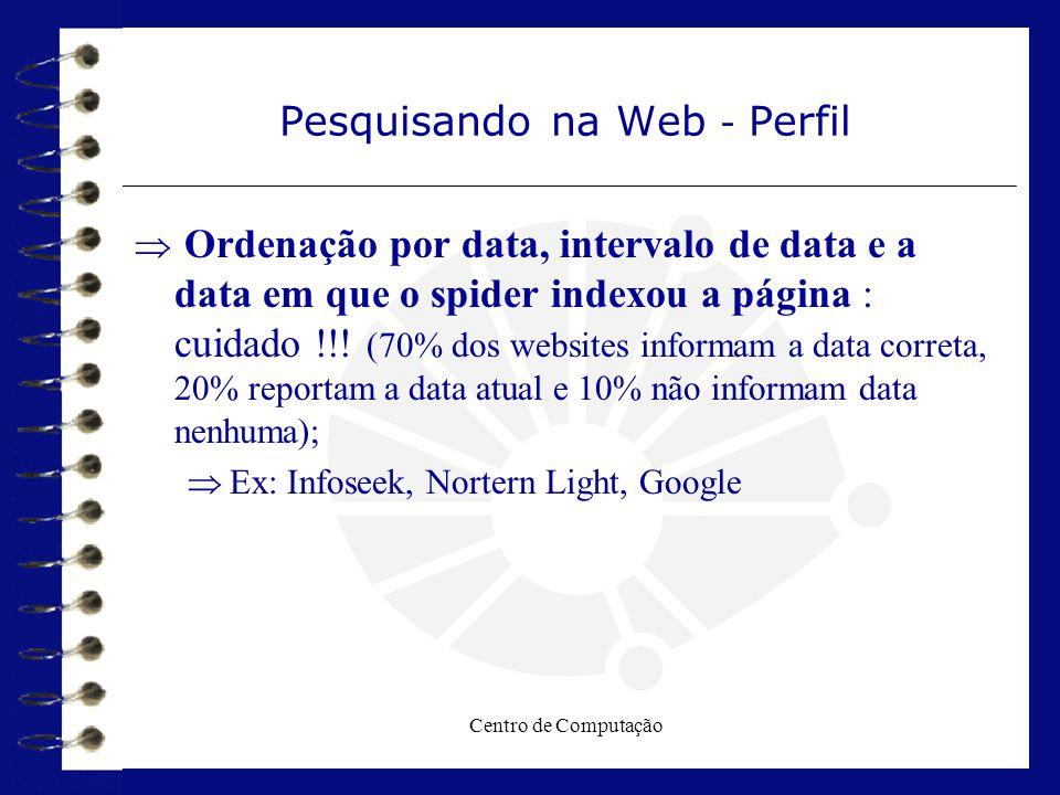 Centro de Computação Pesquisando na Web - Perfil  Ordenação por data, intervalo de data e a data em que o spider indexou a página : cuidado !!! (70%