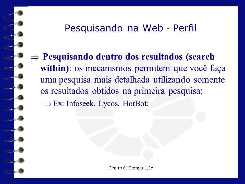 Centro de Computação Pesquisando na Web - Perfil  Pesquisando dentro dos resultados (search within): os mecanismos permitem que você faça uma pesquis