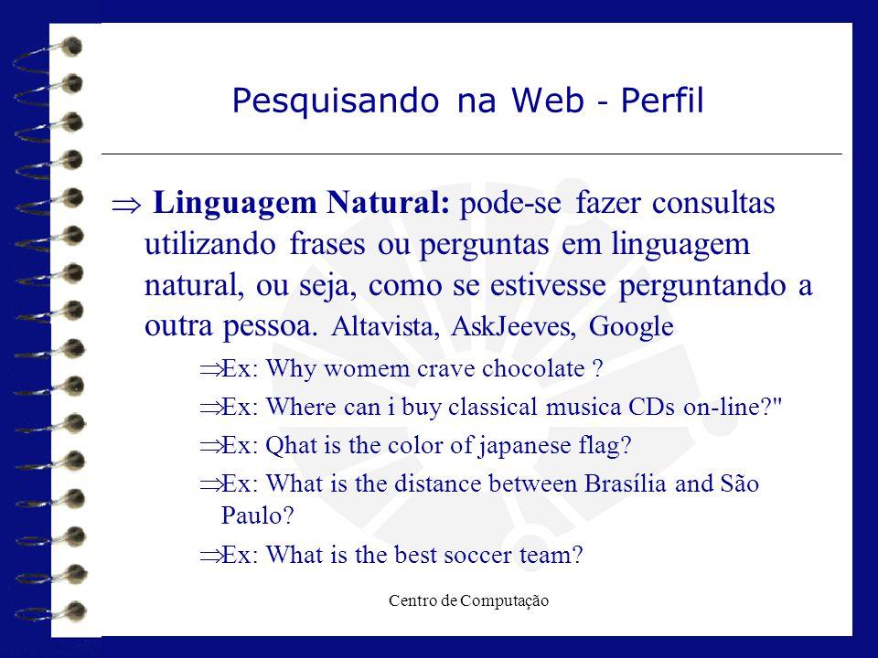 Centro de Computação Pesquisando na Web - Perfil  Linguagem Natural: pode-se fazer consultas utilizando frases ou perguntas em linguagem natural, ou