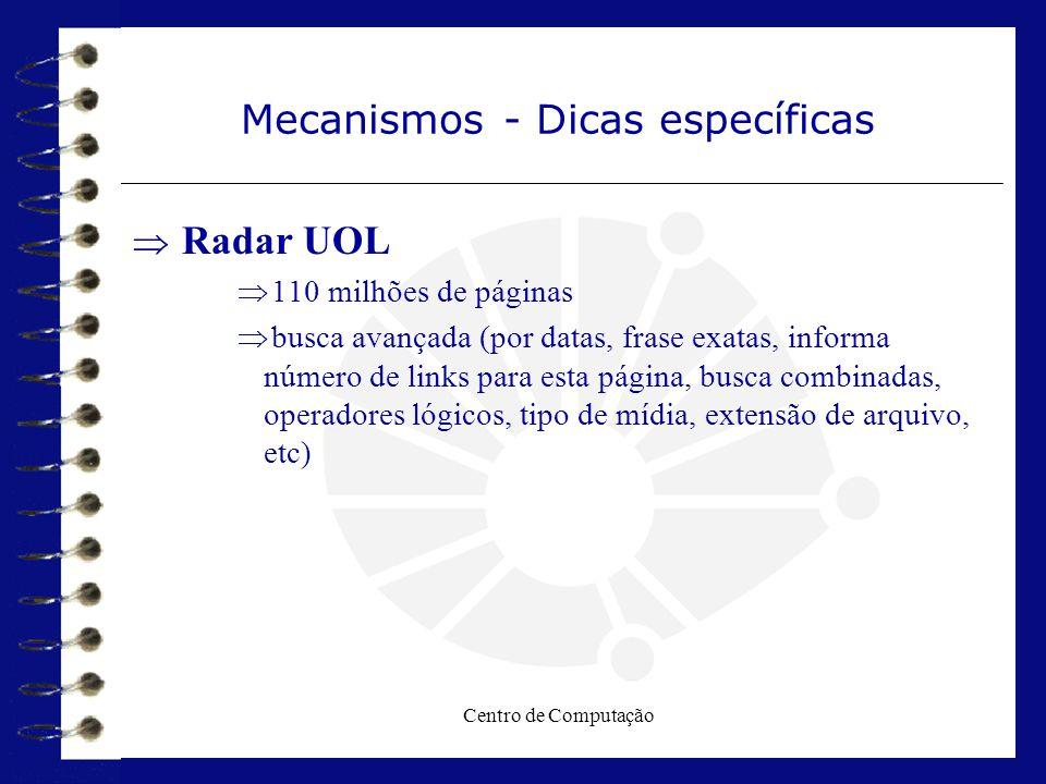 Centro de Computação Mecanismos - Dicas específicas  Radar UOL  110 milhões de páginas  busca avançada (por datas, frase exatas, informa número de
