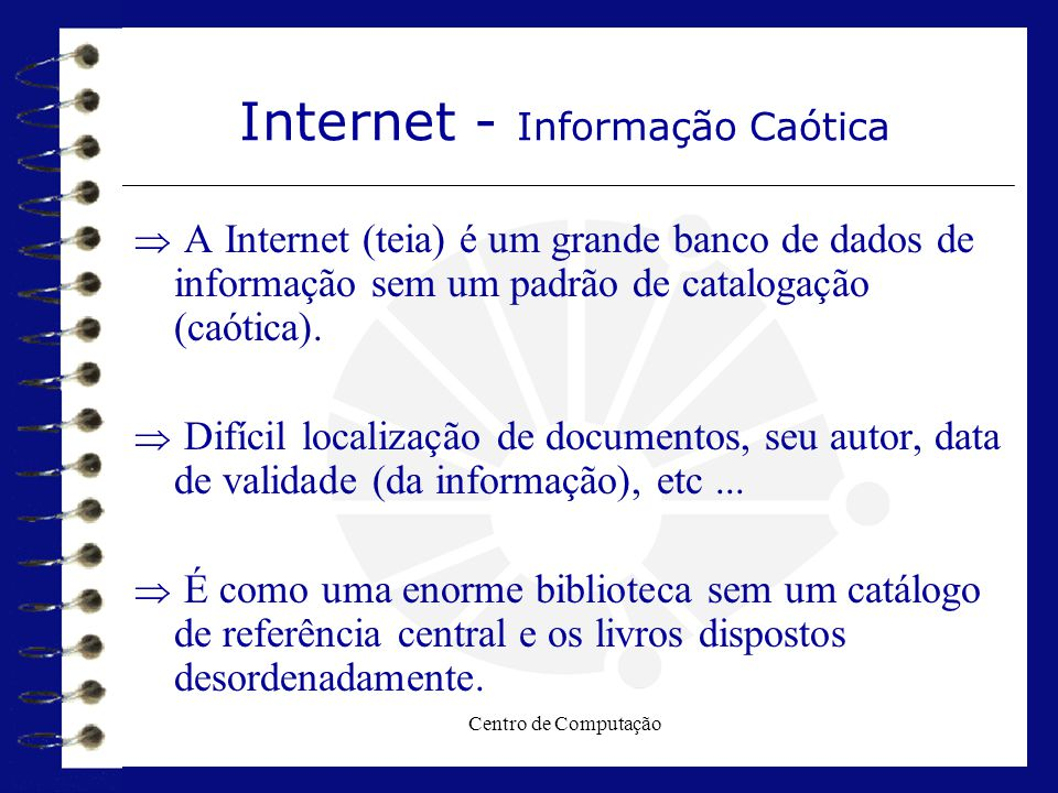 Centro de Computação Internet - Informação Caótica  A Internet (teia) é um grande banco de dados de informação sem um padrão de catalogação (caótica)