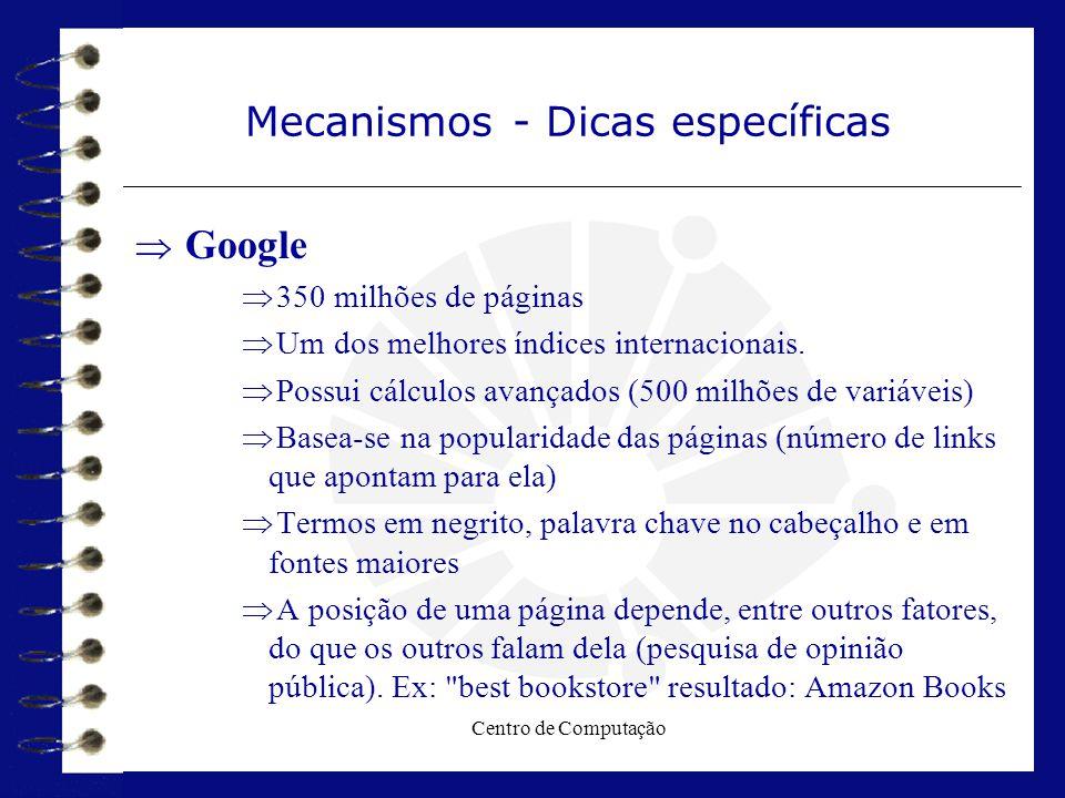 Centro de Computação Mecanismos - Dicas específicas  Google  350 milhões de páginas  Um dos melhores índices internacionais.  Possui cálculos avan