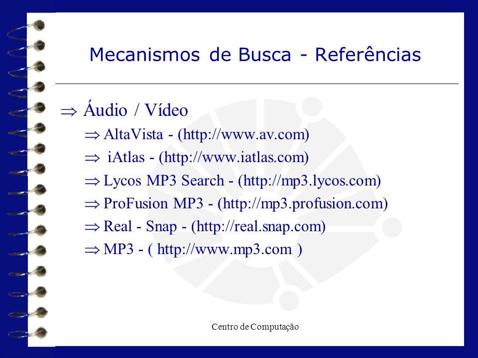 Centro de Computação Mecanismos de Busca - Referências  Áudio / Vídeo  AltaVista - (http://www.av.com)  iAtlas - (http://www.iatlas.com)  Lycos MP