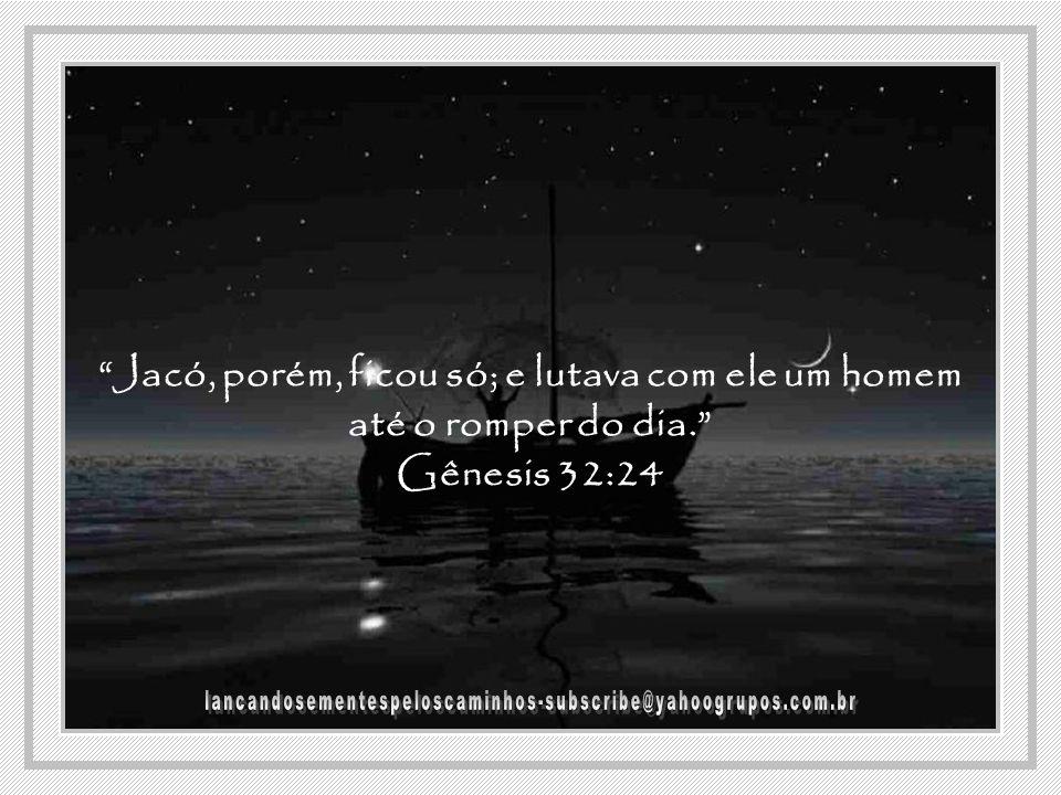 Jacó, porém, ficou só; e lutava com ele um homem até o romper do dia. Gênesis 32:24
