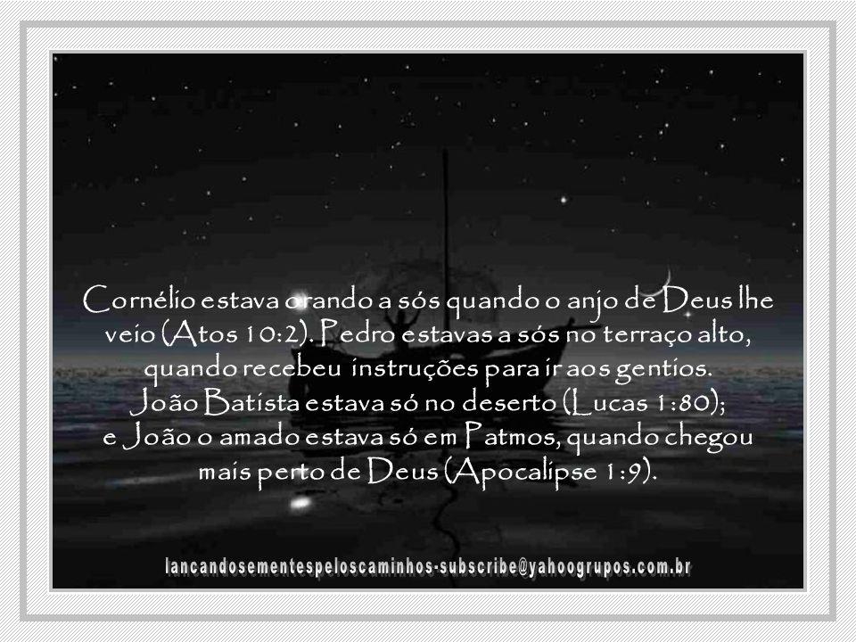 Cornélio estava orando a sós quando o anjo de Deus lhe veio (Atos 10:2).