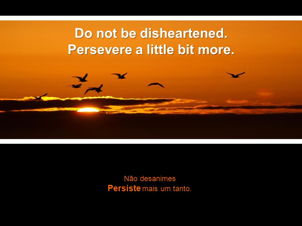 Não desanimes Persiste mais um tanto. Do not be disheartened. Persevere a little bit more.