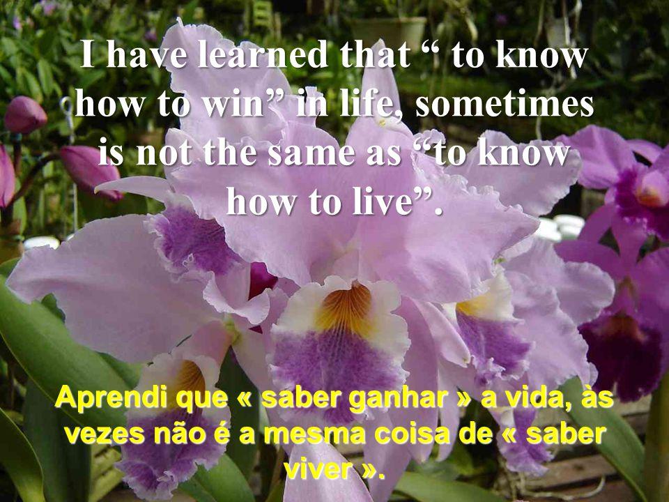 Aprendi que « saber ganhar » a vida, às vezes não é a mesma coisa de « saber viver ».