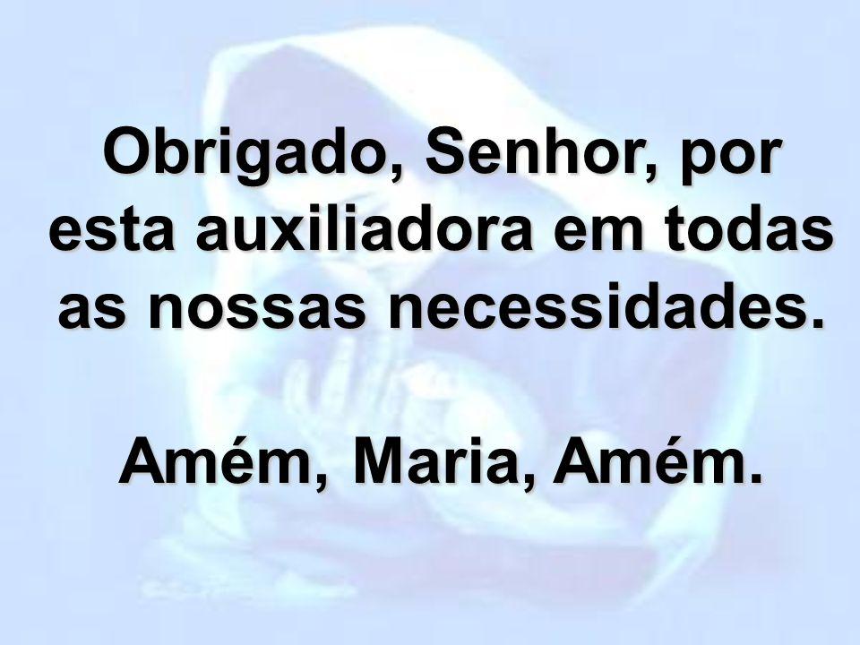 Obrigado, Senhor, por esta auxiliadora em todas as nossas necessidades. Amém, Maria, Amém.