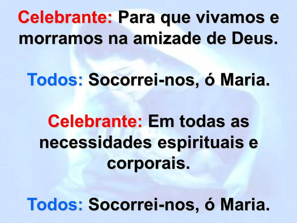 Celebrante: Nas doenças e sofrimentos, na pobreza e necessidades. Todos: Socorrei-nos, ó Maria.