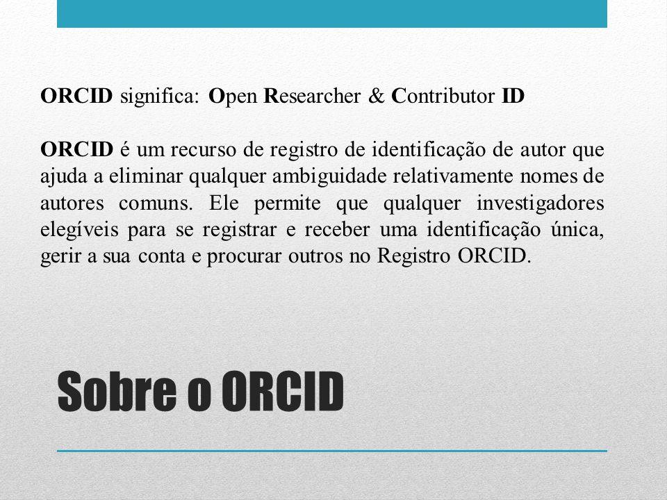 ORCID significa: Open Researcher & Contributor ID ORCID é um recurso de registro de identificação de autor que ajuda a eliminar qualquer ambiguidade r