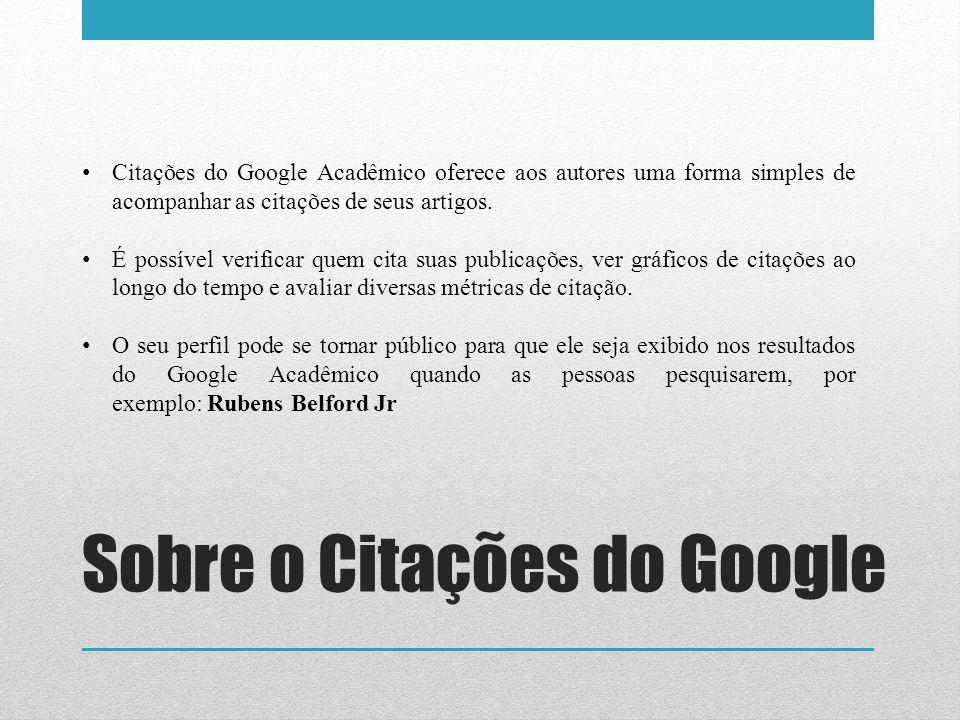 Sobre o Citações do Google Citações do Google Acadêmico oferece aos autores uma forma simples de acompanhar as citações de seus artigos. É possível ve