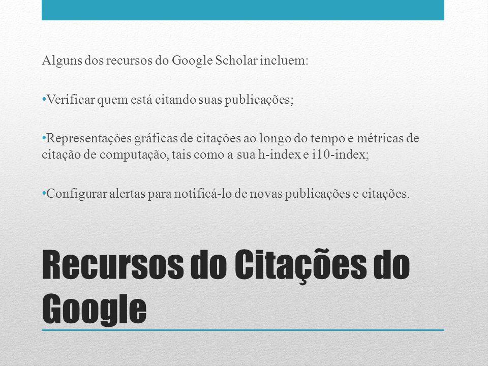 Alguns dos recursos do Google Scholar incluem: Verificar quem está citando suas publicações; Representações gráficas de citações ao longo do tempo e m