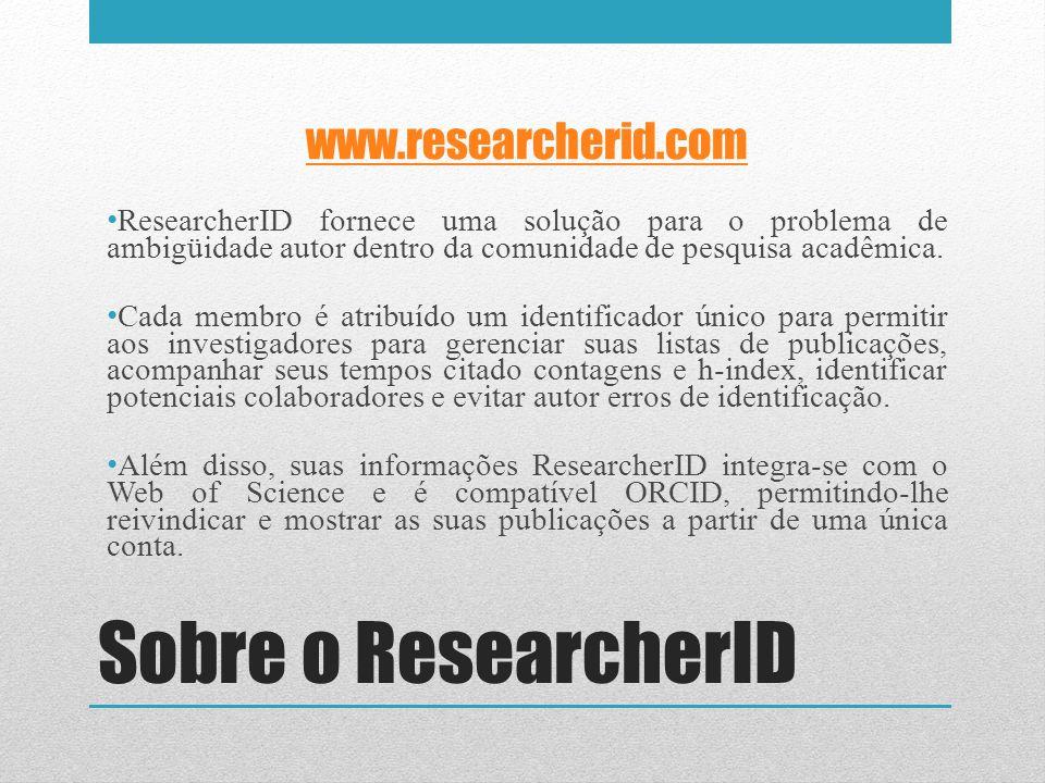 Sobre o ResearcherID www.researcherid.com ResearcherID fornece uma solução para o problema de ambigüidade autor dentro da comunidade de pesquisa acadê
