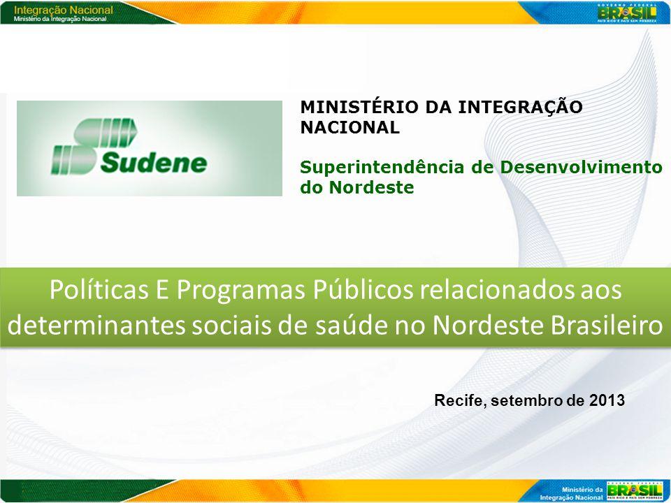 MINISTÉRIO DA INTEGRAÇÃO NACIONAL Superintendência de Desenvolvimento do Nordeste Recife, setembro de 2013 Políticas E Programas Públicos relacionados aos determinantes sociais de saúde no Nordeste Brasileiro