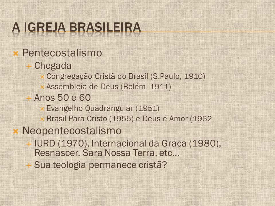  Pentecostalismo  Chegada  Congregação Cristã do Brasil (S.Paulo, 1910)  Assembleia de Deus (Belém, 1911)  Anos 50 e 60  Evangelho Quadrangular