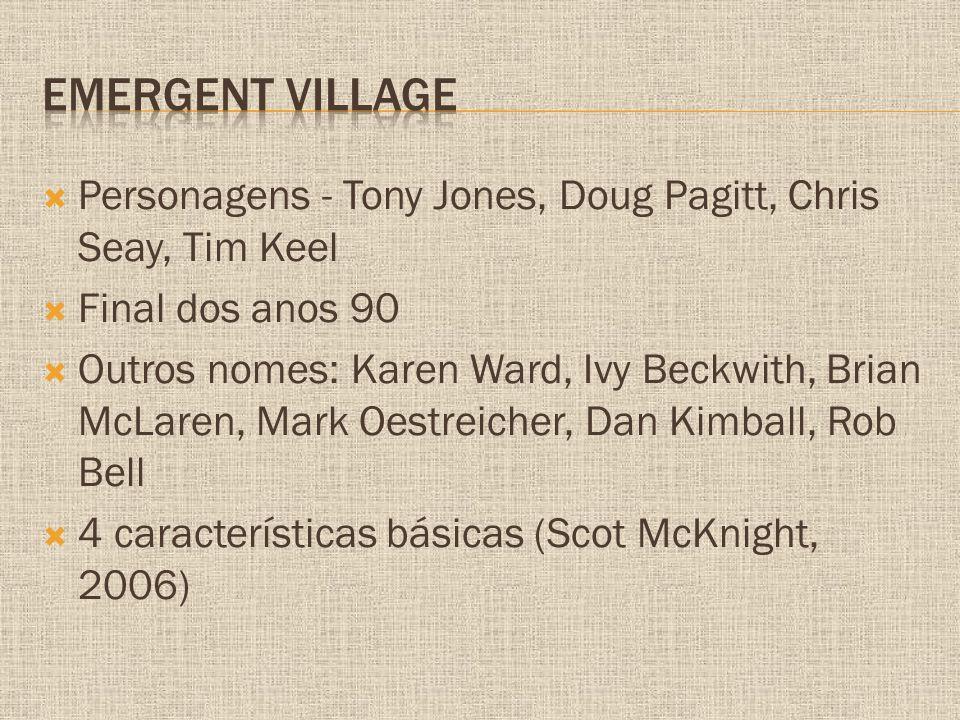  Personagens - Tony Jones, Doug Pagitt, Chris Seay, Tim Keel  Final dos anos 90  Outros nomes: Karen Ward, Ivy Beckwith, Brian McLaren, Mark Oestreicher, Dan Kimball, Rob Bell  4 características básicas (Scot McKnight, 2006)