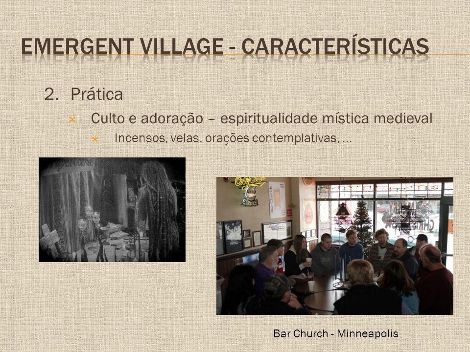 2.Prática  Culto e adoração – espiritualidade mística medieval  Incensos, velas, orações contemplativas,... Bar Church - Minneapolis