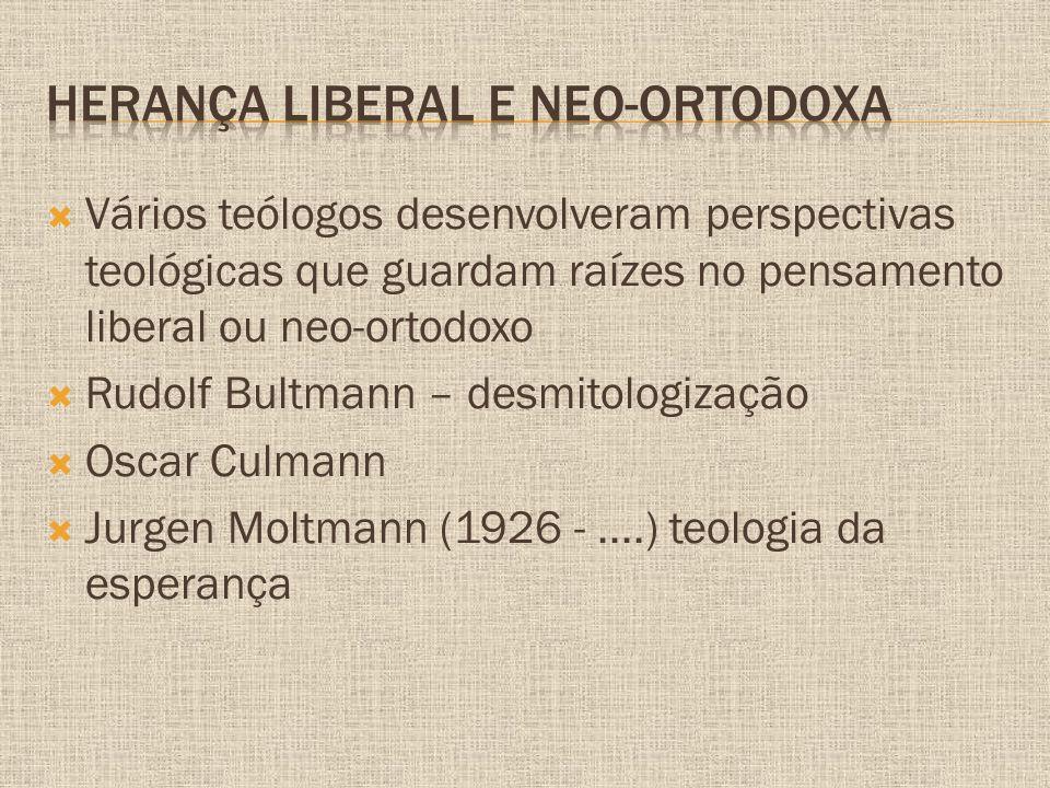  Vários teólogos desenvolveram perspectivas teológicas que guardam raízes no pensamento liberal ou neo-ortodoxo  Rudolf Bultmann – desmitologização  Oscar Culmann  Jurgen Moltmann (1926 -....) teologia da esperança