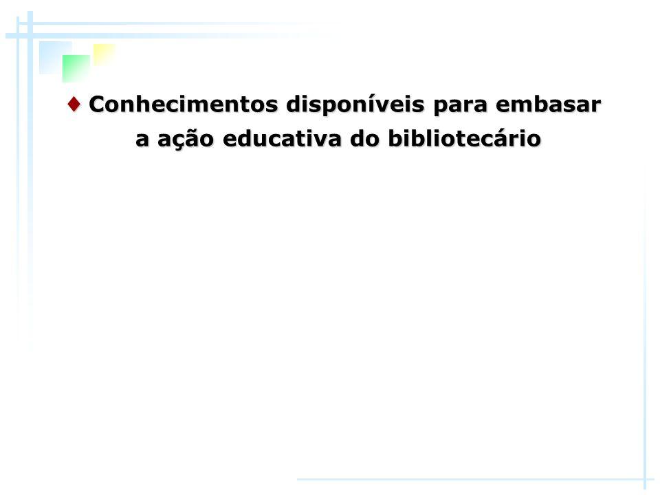 ♦ Conhecimentos disponíveis para embasar a ação educativa do bibliotecário
