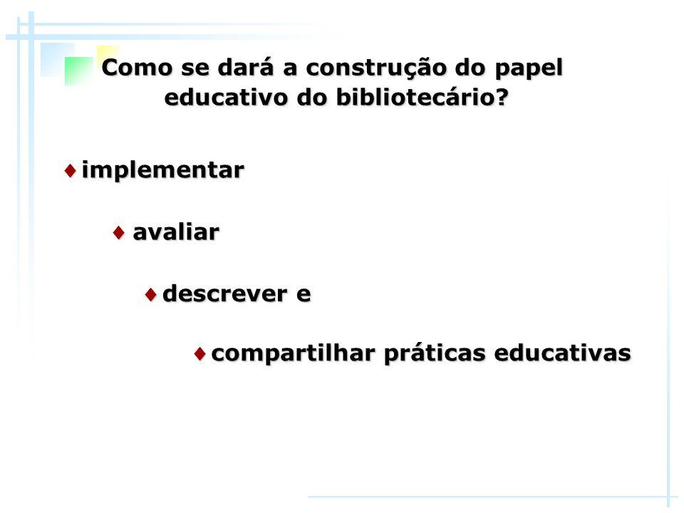 ♦ avaliar Como se dará a construção do papel educativo do bibliotecário? ♦ implementar ♦ compartilhar práticas educativas ♦ descrever e