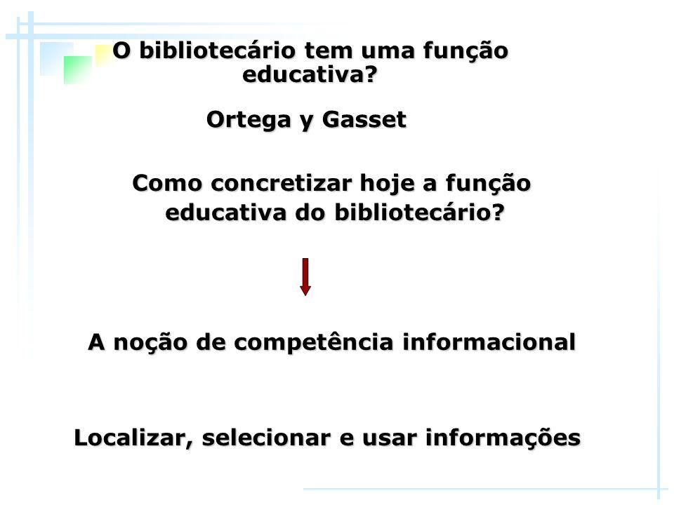 O bibliotecário tem uma função educativa? A noção de competência informacional Ortega y Gasset Como concretizar hoje a função educativa do bibliotecár