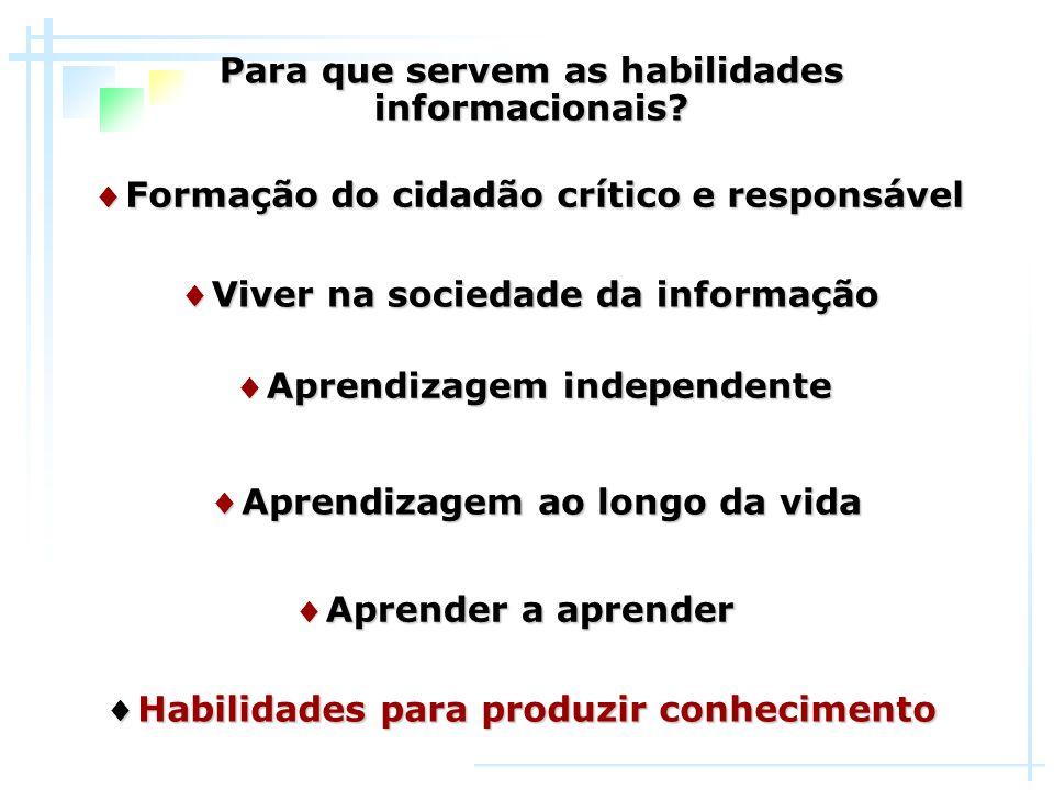 Para que servem as habilidades informacionais? ♦ Aprendizagem independente ♦ Aprendizagem ao longo da vida ♦ Formação do cidadão crítico e responsável