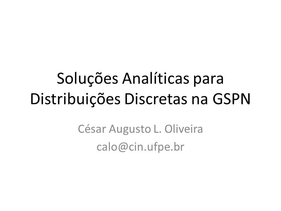 Soluções Analíticas para Distribuições Discretas na GSPN César Augusto L. Oliveira calo@cin.ufpe.br