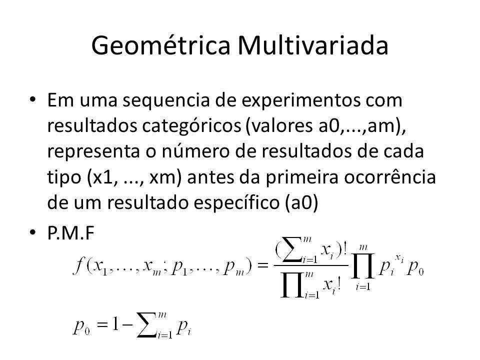 Geométrica Multivariada Em uma sequencia de experimentos com resultados categóricos (valores a0,...,am), representa o número de resultados de cada tipo (x1,..., xm) antes da primeira ocorrência de um resultado específico (a0) P.M.F