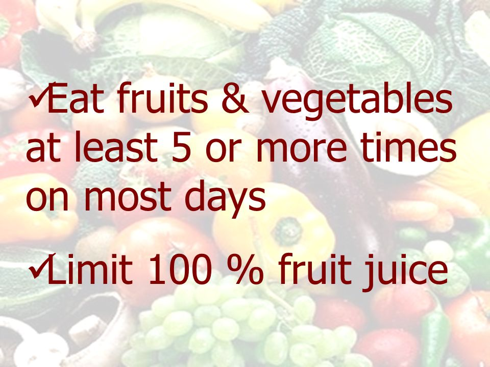Eat fruits & vegetables at least 5 or more times on most days Limit 100 % fruit juice